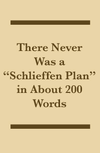 "There Never Was a ""Schlieffen Plan"" in About 200 Words"